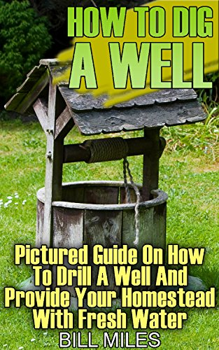 How To Dig A Well: Pictured Guide On How To Drill A Well And Provide Your Homestead With Fresh Water: (How To Drill A Well) by [Miles, Bill ]