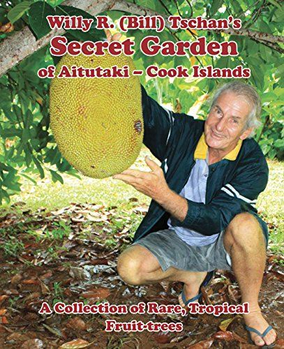 Willy R. (Bill) Tschan's Secret Garden of Aitutaki – Cook Islands: A collection of rare tropical fruit trees