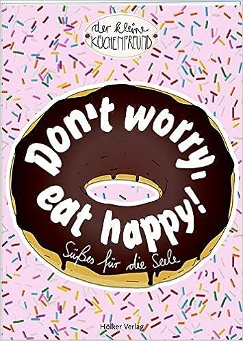 Don\'t worry, eat happy!: Süßes für die Seele Der kleine Küchenfreund ...