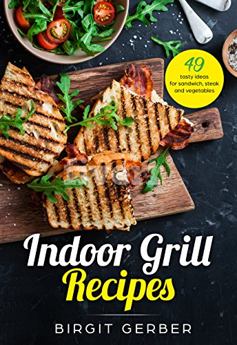 Indoor Grill | Sandwich Press I Sandwich Toast Recipes: 49 tasty ideas for steak, burger, vegetables and co. by Birgit Gerber