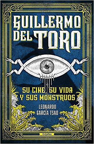 Guillermo del Toro. Su Cine, Su Vida Y Sus Monstruos de Leonardo García Tsao