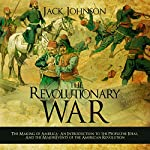 The Revolutionary War: The Making of America: An Introduction to the People, the Ideas, and the Major Events of the American Revolution | Jack Johnson