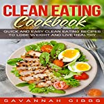 Clean Eating Cookbook: Quick and Easy Clean Eating Recipes to Lose Weight and Live Healthy | Savannah Gibbs