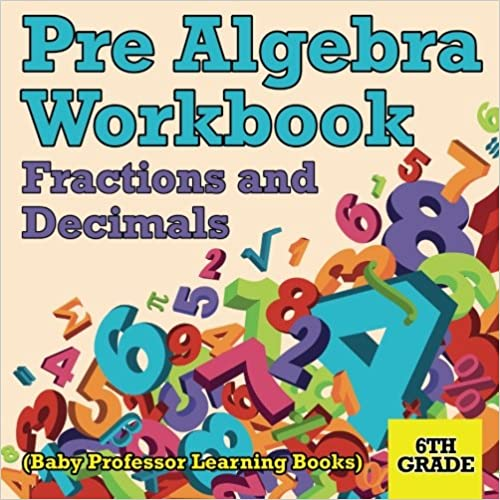 Pre Algebra Workbook 6th Grade: Fractions and Decimals (Baby Professor Learning Books)