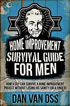 Home Improvement Survival Guide for Men: How a Guy Can Survive a Home Improvement Project Without Losing His Sanity Or a Finger by [Van Oss, Dan]