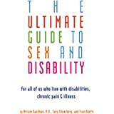 Ultimate Guide to Sex and Disability: For All of Us Who Live with Disabilities, Chronic Pain, and Illness