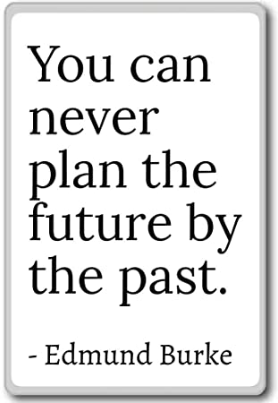 Edmund Burke Quotes | Amazon Com You Can Never Plan The Future By The Past Edmund