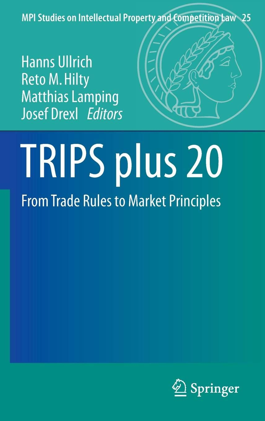 TRIPS plus 20: From Trade Rules to Market Principles (MPI Studies on Intellectual Property and Competition Law) by Springer