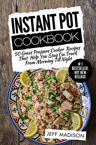 Instant Pot Cookbook: 50 Great Pressure Cooker Recipes That Help You Stay On Track From Morning Till Night (Good Food Series) by Jeff Madison