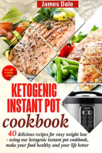 Ketogenic Instant Pot Cookbook: 40 Delicious Recipes For Easy Weight Loss - Using Our Ketogenic Instant Pot Cookbook, Make Your Food Healthy And Your Life Better by James Dale
