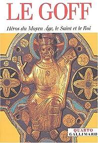 Héros du Moyen Age, le Saint et le Roi par Jacques Le Goff