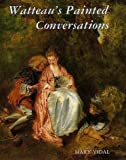 Watteau's Painted Conversations: Art, Literature, and Talk in Seventeenth- and Eighteenth-Century France