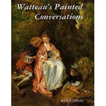 Watteaus Painted Conversations Literature and Talk in Seventeenth Art and Eighteenth-Century France