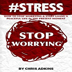 #STRESS: How to Stop Worrying and Start Living a Peaceful Life in the Present Moment