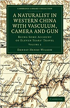 A Naturalist in Western China with Vasculum, Camera and Gun Volume 2: Cambridge Library Collection by Ernest Henry Wilson (2011-07-07)