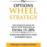 The Options Wheel Strategy: The Complete Guide To Boost Your Portfolio An Extra 15-20% With Cash Secured Puts And Covered Cal