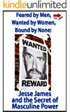 Feared by Men, Wanted by Women, Bound by None: Jesse James and the Secret of Masculine Power (Bad Boys of History Book 2)