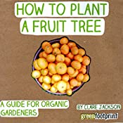 How to Plant a Fruit Tree: A Guide for Organic Gardeners: Green Footprint Organic Gardening, Book 2 | Clare Jackson