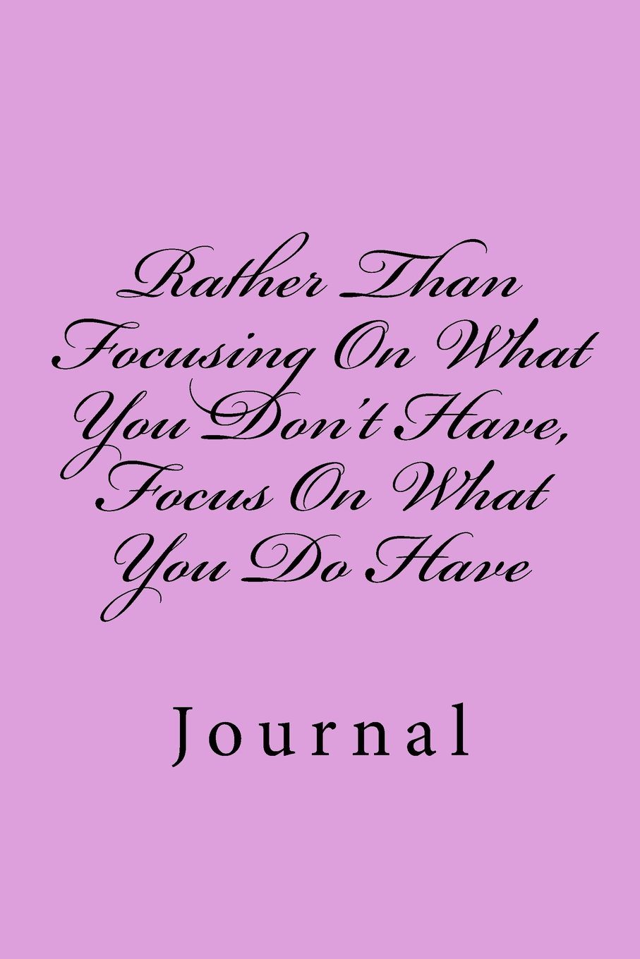 Download Rather Than Focusing On What You Don't Have, Focus On What You Do Have: Journal PDF