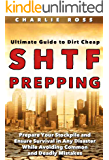 SHTF Prepping: Ultimate Guide to Dirt Cheap SHTF Prepping; Prepare Your Stockpile and Ensure Survival in Any Disaster While Avoiding Common and Deadly Mistakes
