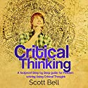 Critical Thinking: A Foolproof Step by Step Guide for Problem Solving Using Critical Thought Audiobook by Scott Bell Narrated by Kenneth Owen Maxon