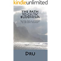 The Path to Celtic Buddhism: The True Story of Initiation Into the Forgotten Wisdom of our Celtic Ancestors