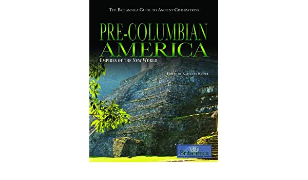Amazon Com Pre Columbian America Empires Of The New World The Britannica Guide To Ancient Civilizations  Kathleen Kuiper Books