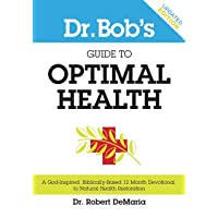 Dr. Bob's Guide to Optimal Health: A God-Inspired, Biblically-Based 12 Month Devotional...