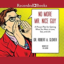 No More Mr. Nice Guy: A Proven Plan for Getting What You Want in Love, Sex and Life (Updated) Audiobook by Dr Robert Glover Narrated by Dr Robert Glover