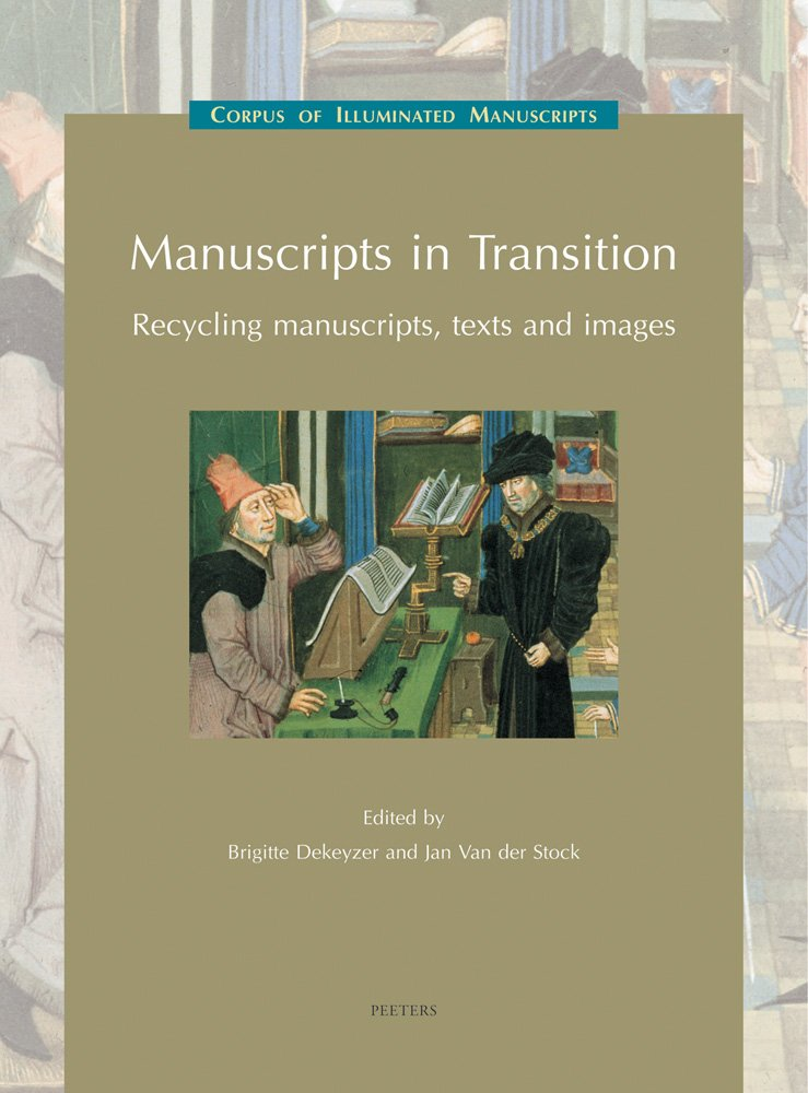 Manuscripts in Transition: Recycling Manuscripts, Texts and Images (Corpus of Illuminated Manuscripts)