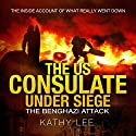 The US Consulate Under Siege: The Benghazi Attack: The Inside Account of What Really Went Down Audiobook by Kathy Lee Narrated by Jim Johnston