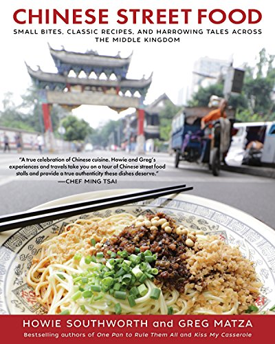 Chinese Street Food: Small Bites, Classic Recipes, and Harrowing Tales Across the Middle Kingdom by Howie Southworth, Greg Matza