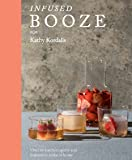 Infused Booze: Over 60 Batched Spririts and