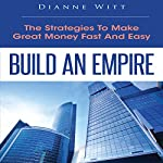 Build an Empire: The Strategies to Make Great Money Fast and Easy | Dianne Witt