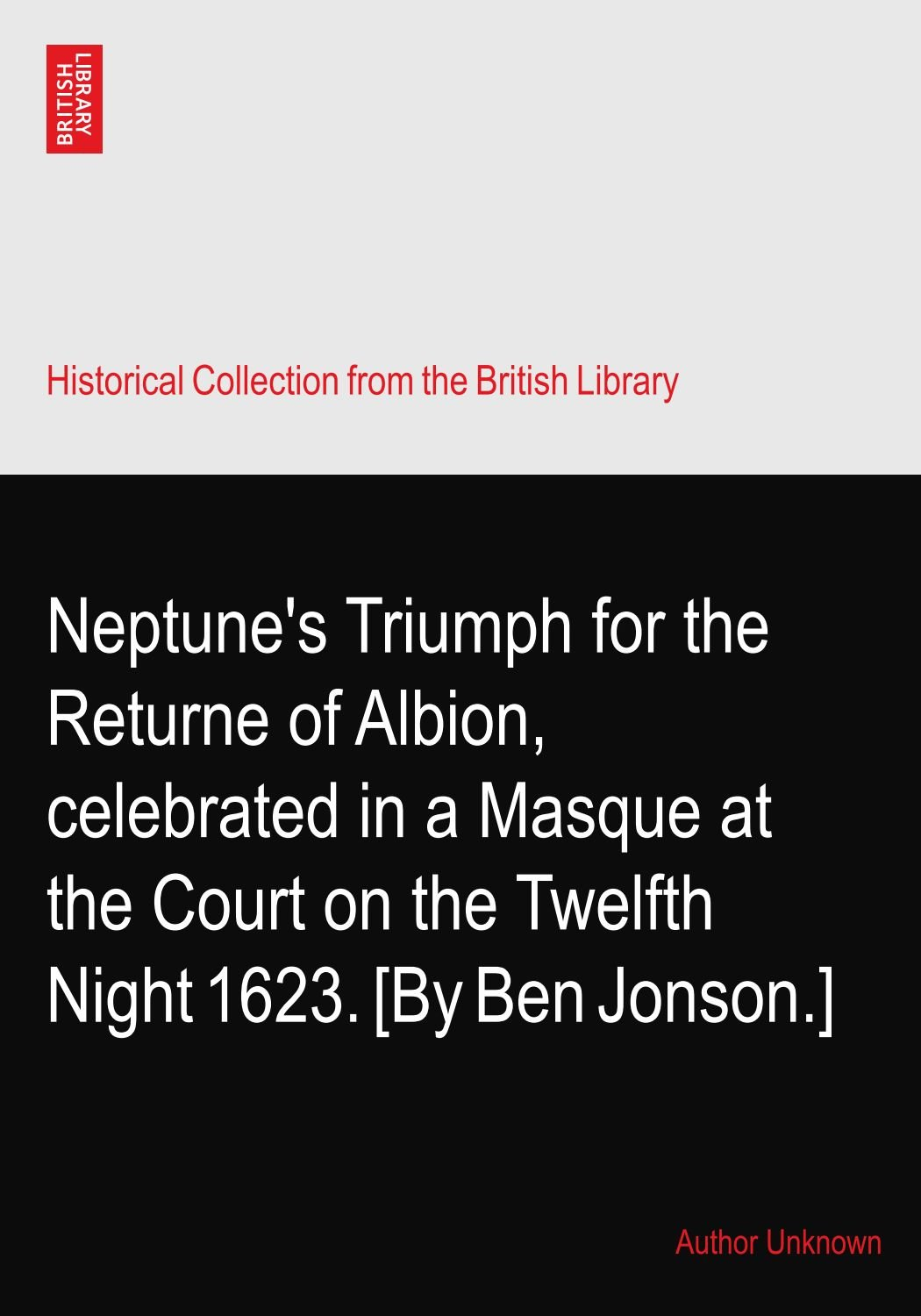 Neptune's Triumph for the Returne of Albion, celebrated in a Masque at the Court on the Twelfth Night 1623. [By Ben Jonson.] ebook