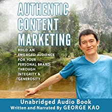 Authentic Content Marketing: Build an Engaged Audience for Your Personal Brand Through Integrity & Generosity Audiobook by George Kao Narrated by George Kao