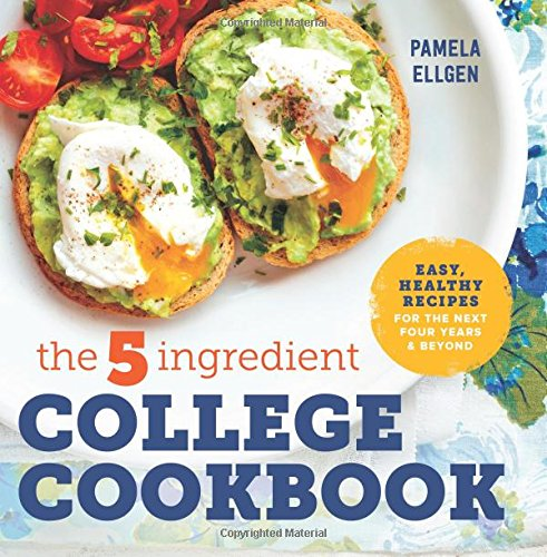 The 5-Ingredient College Cookbook: Easy, Healthy Recipes for the Next Four Years & Beyond by Pamela Ellgen