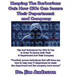 Keeping the Barbarians Out: How CIOs Can Secure Their Department and Company: Tips and Techniques for CIOs to Use in Order to Secure Both Their IT Department and Their Company | Jim Anderson