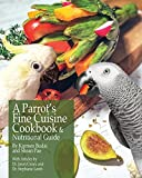 A Parrot s Fine Cuisine Cookbook: and Nutritional Guide