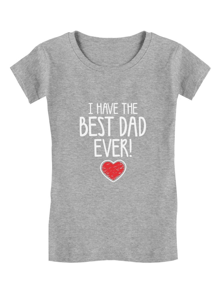 I Have The Best DAD Ever Toddler/Kids Girls' Fitted T-Shirt