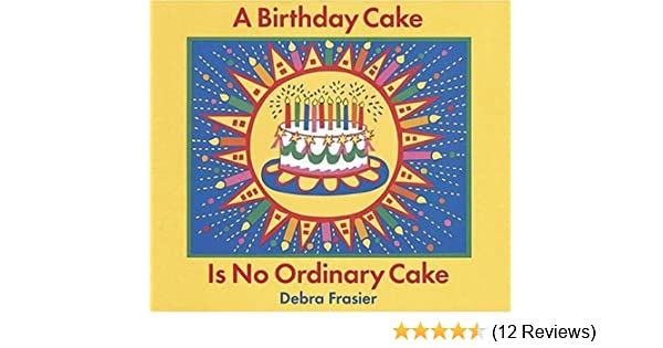 A Birthday Cake Is No Ordinary Debra Frasier Amazon Books