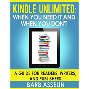 Kindle Unlimited: When You Need it and When You Don't: A Guide for Readers, Writers, and Publishers