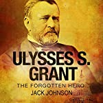 Ulysses S. Grant: The Forgotten Hero | Jack Johnson