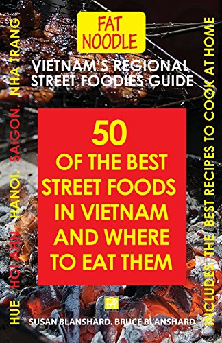 Vietnam's Regional Street Foodies Guide: Fifty Of The Best Street Foods In Vietnam And Where To Eat Them (Fat Noodle Travel Books)