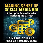 Making Sense of Social Media ROI: A Short Guide Focused on Sales, Marketing, and Strategy  | F. Marco-Serrano