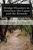 Bridge Disasters in America: the Cause and the Remedy, George L. Vose, 1500172758