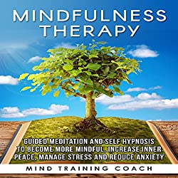 Mindfulness Therapy: Guided Meditation and Self Hypnosis to Become More Mindful