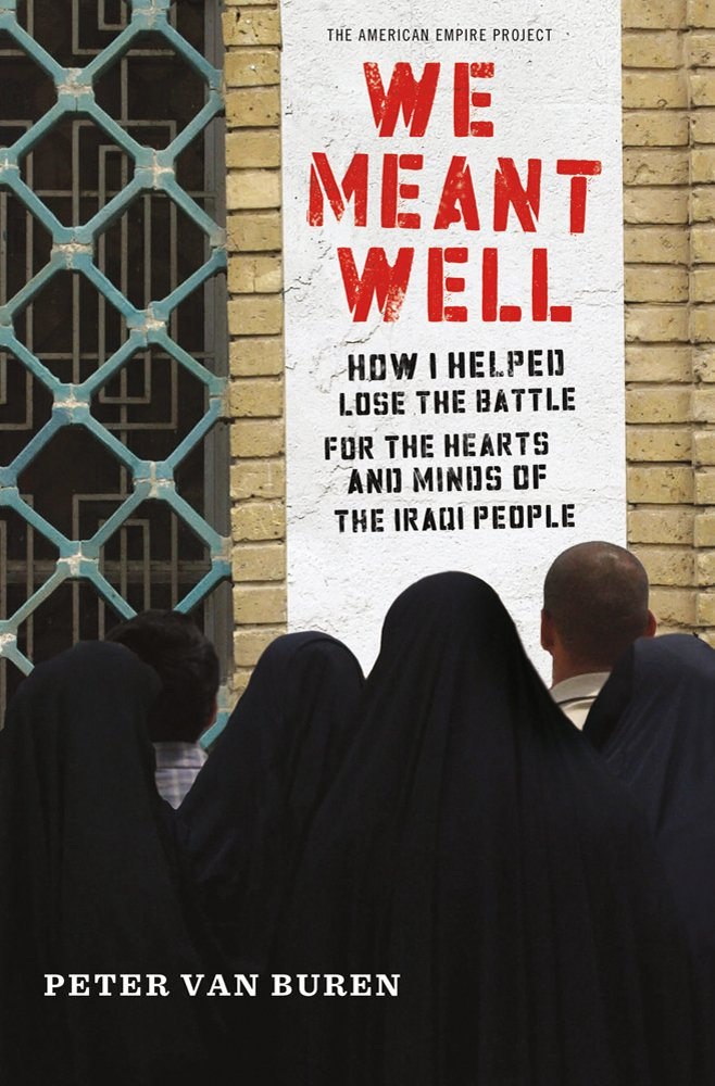 Read Online We Meant Well: How I Helped Lose the Battle for the Hearts and Minds of the Iraqi People (American Empire Project) PDF