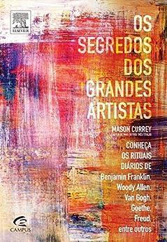 Os Segredos dos Grandes Artistas: Conheça os Rituais Diários de Van Gogh, Benjamin Franklin, Freud, Woody Allen, Goethe, entre Outros por [Currey, Mason]