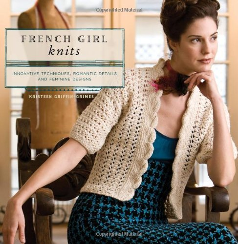 French Girl Knits: Innovative Techniques, Romantic Details, and Feminine Designs by Kristeen Griffin-Grimes (5-Jan-2009) Paperback by Interweave (5 Jan. 2009)